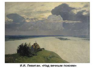 И.И. Левитан. «Над вечным покоем» Самое масштабное произведение Левитана - «Н