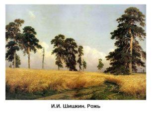 И.И. Шишкин. Рожь В художественном открытии русского пейзажа особая роль прин