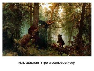 И.И. Шишкин. Утро в сосновом лесу. В своих картинах Шишкин радуется могучей с