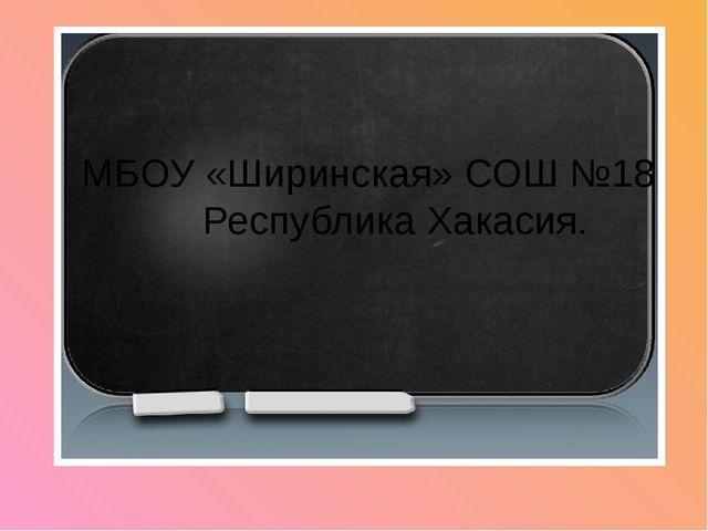 МБОУ «Ширинская» СОШ №18 Республика Хакасия.