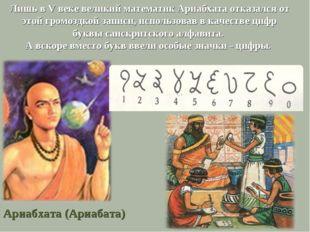 Лишь в V веке великий математик Ариабхата отказался от этой громоздкой записи