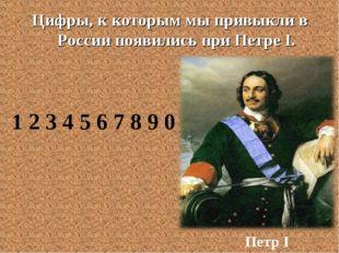 Цифры, к которым мы привыкли в России появились при Петре I. Петр I 1 2 3 4 5