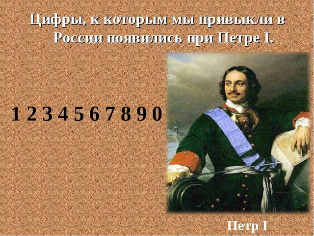 Цифры, к которым мы привыкли в России появились при Петре I. Петр I 1 2 3 4 5...