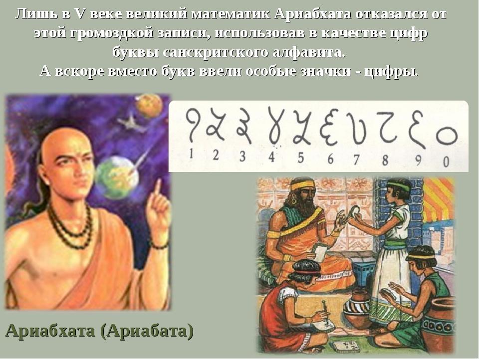 Лишь в V веке великий математик Ариабхата отказался от этой громоздкой записи...