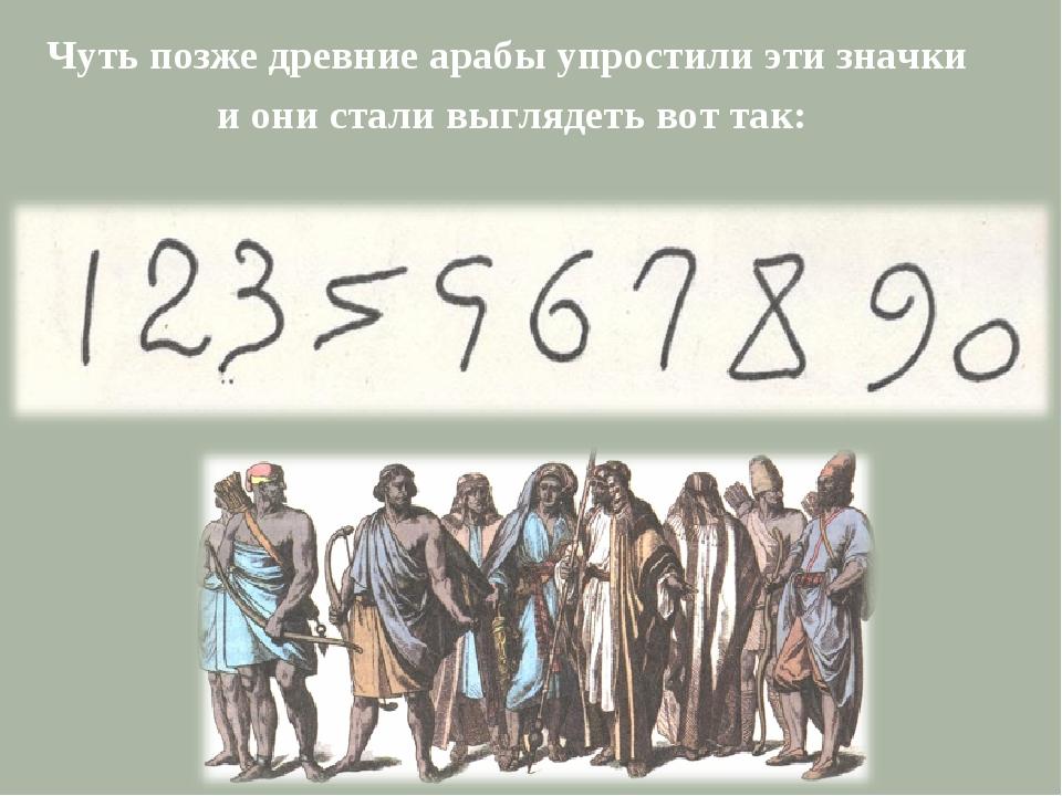 Чуть позже древние арабы упростили эти значки и они стали выглядеть вот так: