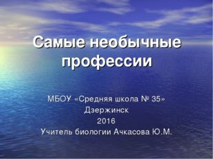 Самые необычные профессии МБОУ «Средняя школа № 35» Дзержинск 2016 Учитель би