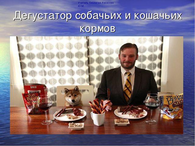 Дегустатор собачьих и кошачьих кормов Учитель биологии Ачкасова Ю.М.