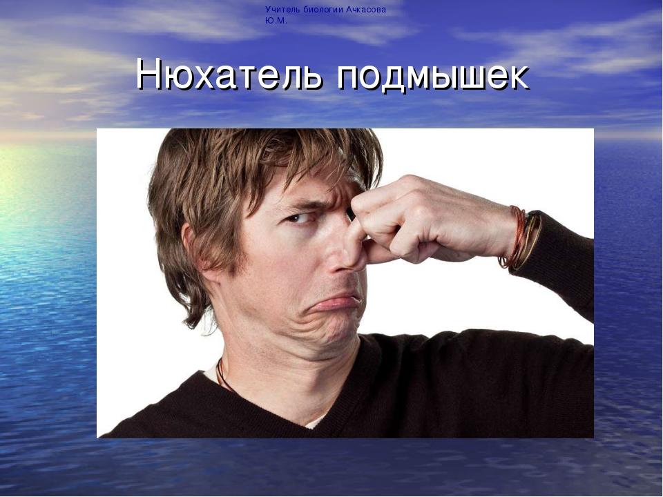 Нюхатель подмышек Учитель биологии Ачкасова Ю.М.