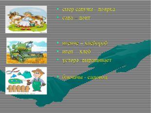 сыер савучы - доярка сава – доит игенче – хлебороб иген - хлеб үстерә -выращи