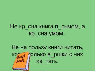 Не кр_сна книга п_сьмом, а кр_сна умом. Не на пользу книги читать, когда толь