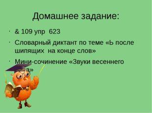 Домашнее задание: & 109 упр 623 Словарный диктант по теме «Ь после шипящих на