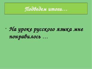 На уроке русского языка мне понравилось … Подведем итоги…
