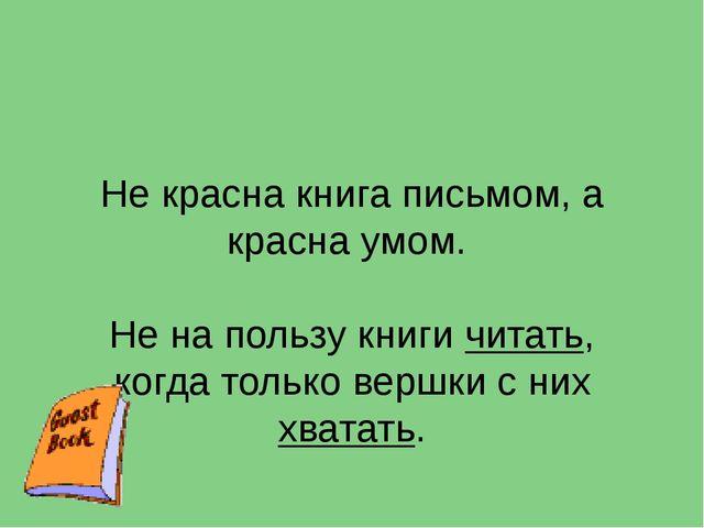 Не красна книга письмом, а красна умом. Не на пользу книги читать, когда толь...