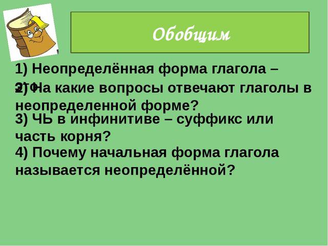 1) Неопределённая форма глагола – это.. Обобщим 2) На какие вопросы отвечают...
