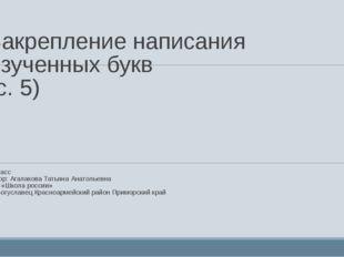 Закрепление написания изученных букв (с. 5) 1 класс Автор: Агалакова Татьяна