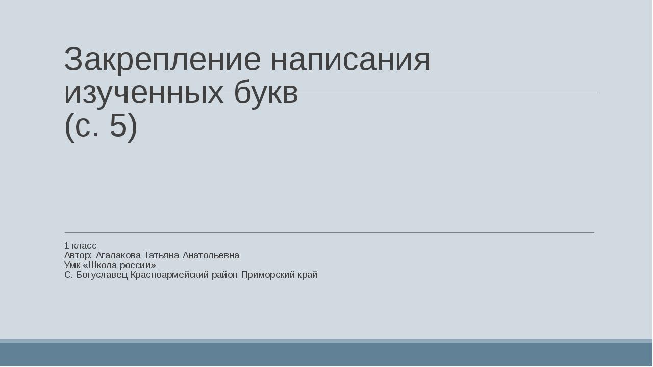 Закрепление написания изученных букв (с. 5) 1 класс Автор: Агалакова Татьяна...