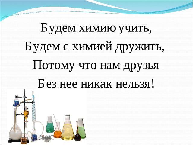 Будем химию учить, Будем с химией дружить, Потому что нам друзья Без нее ника...