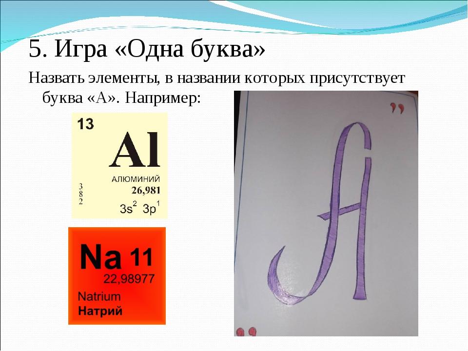 5. Игра «Одна буква» Назвать элементы, в названии которых присутствует буква...