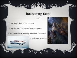 Interesting facts: 1) We forget 90% of our dreams. During the first 5 minutes