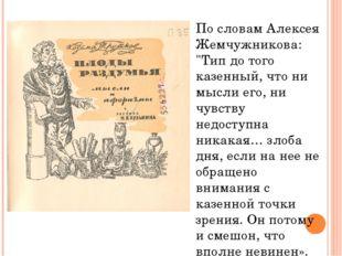 """По словам Алексея Жемчужникова: """"Тип до того казенный, что ни мысли его, ни ч"""