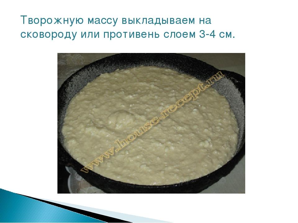 Творожную массу выкладываем на сковороду или противень слоем 3-4 см.