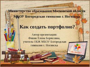 Как создать портфолио? Министерство образования Московской области МБОУ Богор