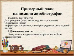 Примерный план написания автобиографии Фамилия, имя, отчество Дата рождение (