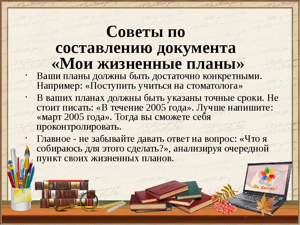 Советы по составлению документа «Мои жизненные планы» Ваши планы должны быть...
