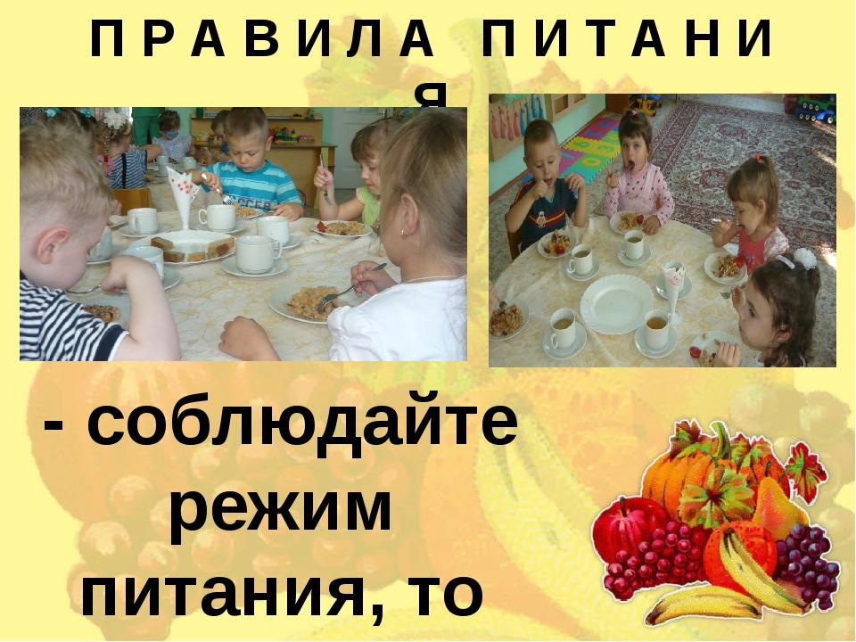 П Р А В И Л А П И Т А Н И Я - соблюдайте режим питания, то есть правильно рас...
