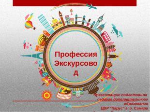 Профессия Экскурсовод Презентацию подготовила педагог дополнительного образов