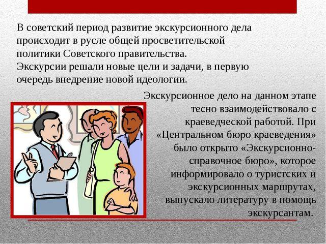 В советский период развитие экскурсионного дела происходит в русле общей прос...