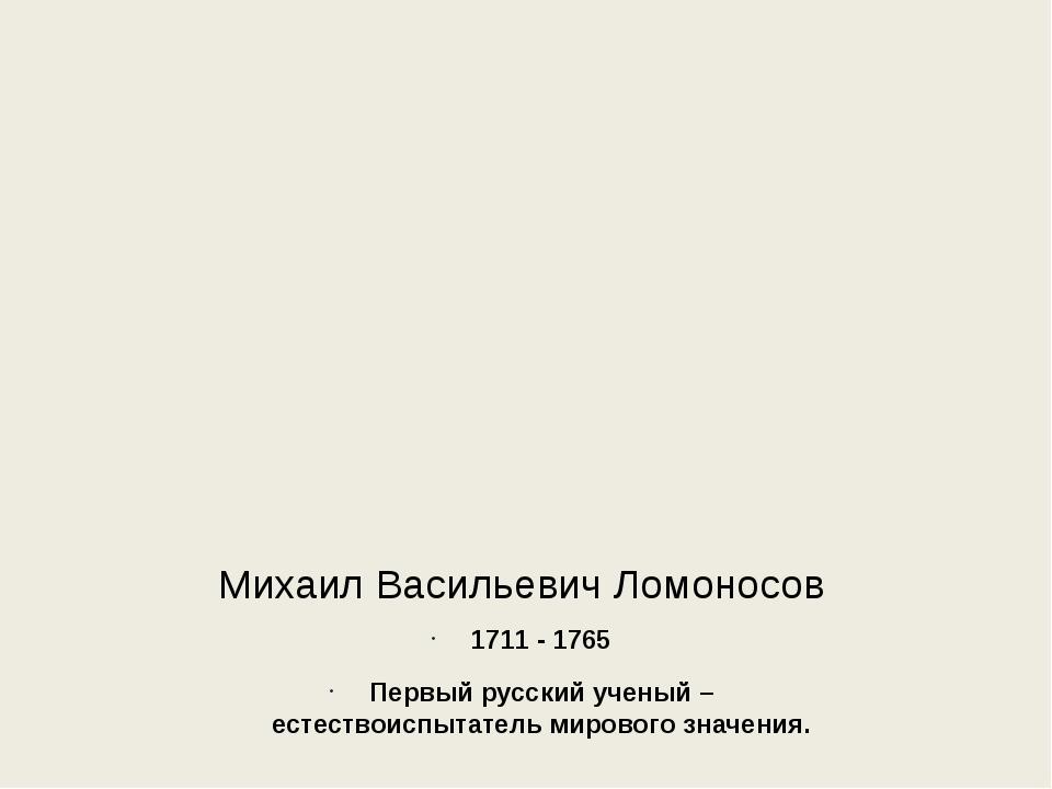 Михаил Васильевич Ломоносов 1711 - 1765 Первый русский ученый – естествоиспыт...