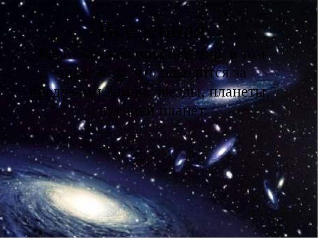 Вселенная Весь окружающий нас мир, в том числе и то, что находится за предела...