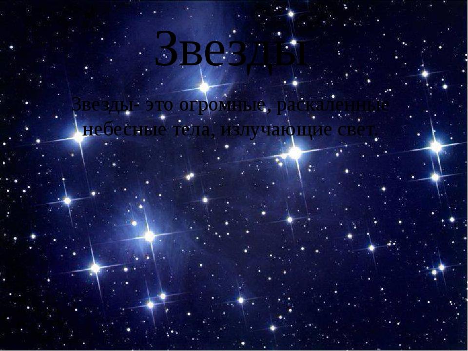 Звезды Звезды- это огромные, раскаленные небесные тела, излучающие свет.