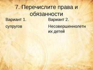 7. Перечислите права и обязанности Вариант 1. супругов Вариант 2. Несовершенн