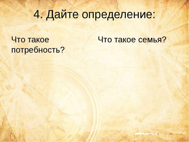 4. Дайте определение: Что такое потребность? Что такое семья?