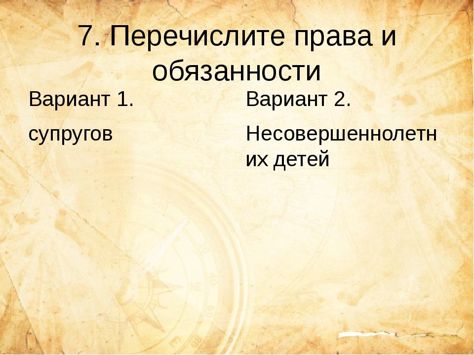 7. Перечислите права и обязанности Вариант 1. супругов Вариант 2. Несовершенн...