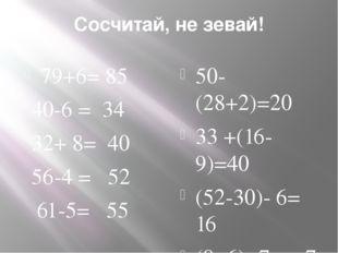 Сосчитай, не зевай! 79+6= 85 40-6 = 34 32+ 8= 40 56-4 = 52 61-5= 55 50-(28+2)