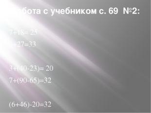 Работа с учебником с. 69 №2: 7+18= 25 6+27=33 3+(40-23)= 20 7+(90-65)=32 (6+4