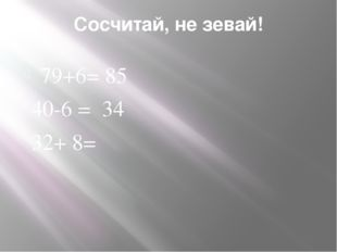Сосчитай, не зевай! 79+6= 85 40-6 = 34 32+ 8=