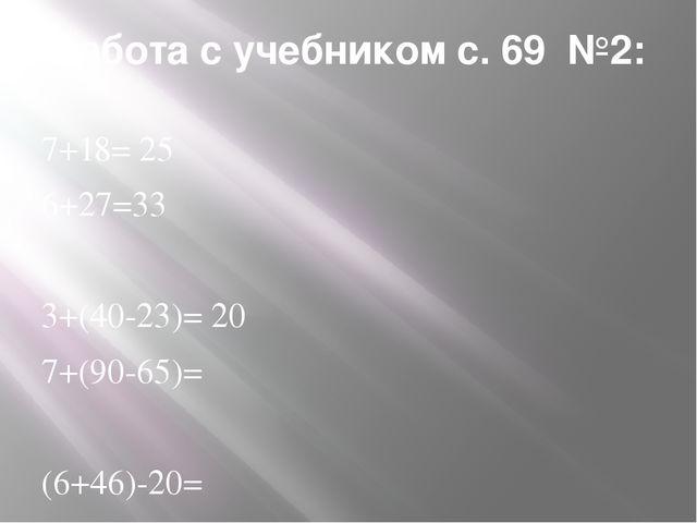 Работа с учебником с. 69 №2: 7+18= 25 6+27=33 3+(40-23)= 20 7+(90-65)= (6+46)...