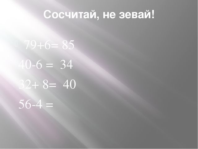 Сосчитай, не зевай! 79+6= 85 40-6 = 34 32+ 8= 40 56-4 =