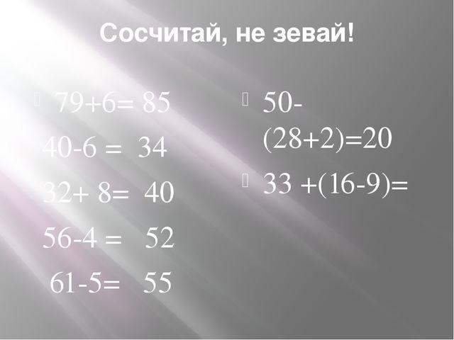 Сосчитай, не зевай! 79+6= 85 40-6 = 34 32+ 8= 40 56-4 = 52 61-5= 55 50-(28+2)...