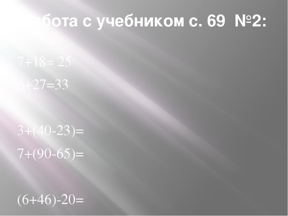 Работа с учебником с. 69 №2: 7+18= 25 6+27=33 3+(40-23)= 7+(90-65)= (6+46)-20...