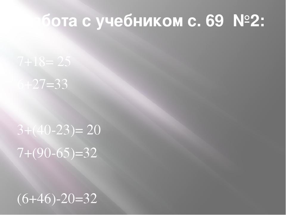 Работа с учебником с. 69 №2: 7+18= 25 6+27=33 3+(40-23)= 20 7+(90-65)=32 (6+4...