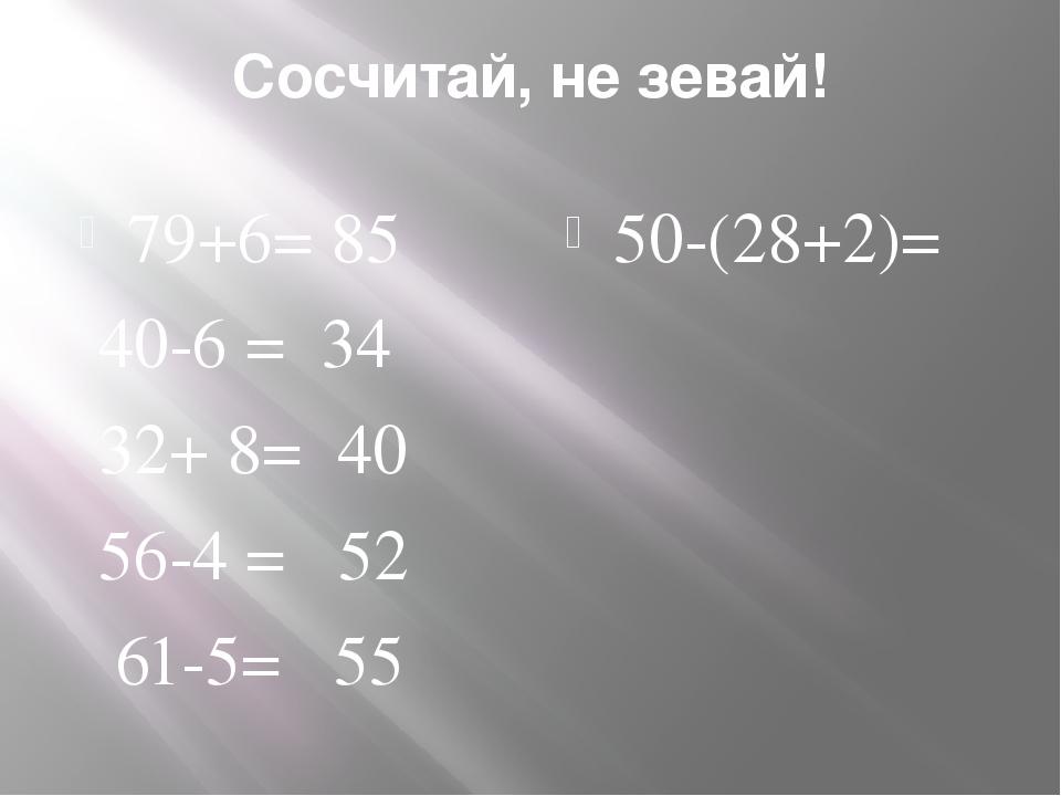 Сосчитай, не зевай! 79+6= 85 40-6 = 34 32+ 8= 40 56-4 = 52 61-5= 55 50-(28+2)=