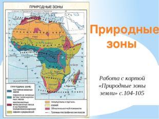 Природные зоны Работа с картой «Природные зоны земли» с.104-105