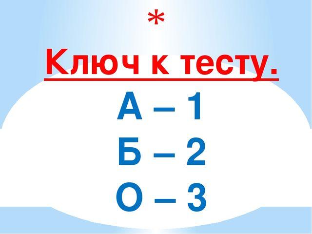 Ключ к тесту. А – 1 Б – 2 О – 3