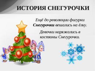 ИСТОРИЯ СНЕГУРОЧКИ Ещё до революции фигурки Снегурочки вешались на ёлку. Дево