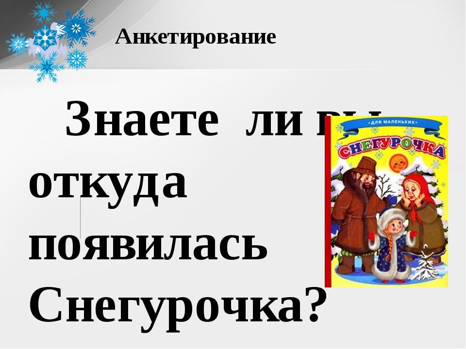 Знаете ли вы откуда появилась Снегурочка? знают -3 человека не знают -7 чело...